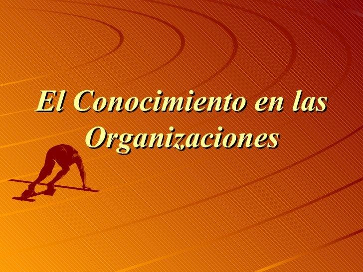 <ul><li>El Conocimiento en las Organizaciones </li></ul>