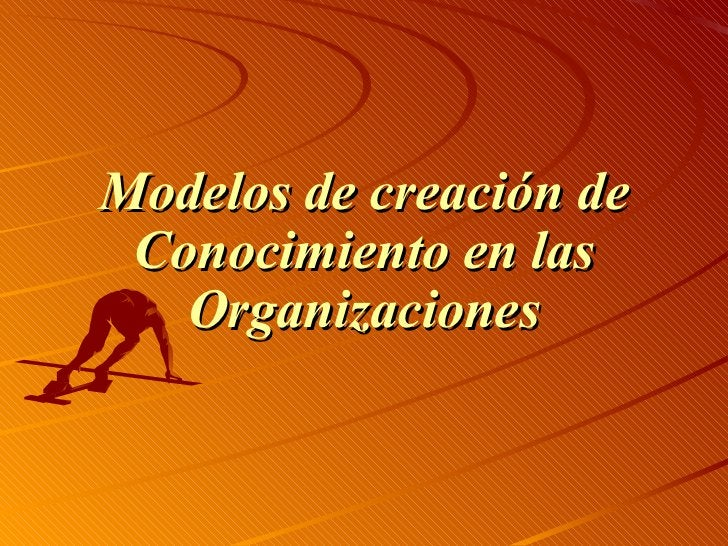 <ul><li>Modelos de creación de Conocimiento en las Organizaciones </li></ul>