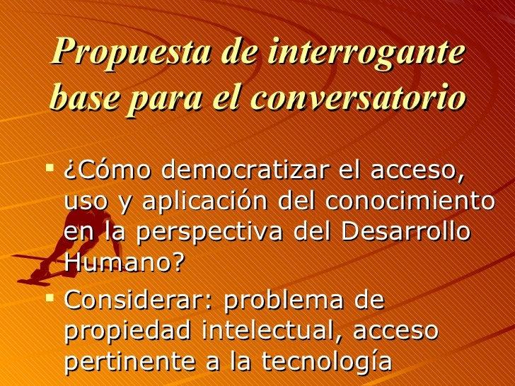 <ul><li>Propuesta de interrogante base para el conversatorio </li></ul><ul><li>¿Cómo democratizar el acceso, uso y aplicac...