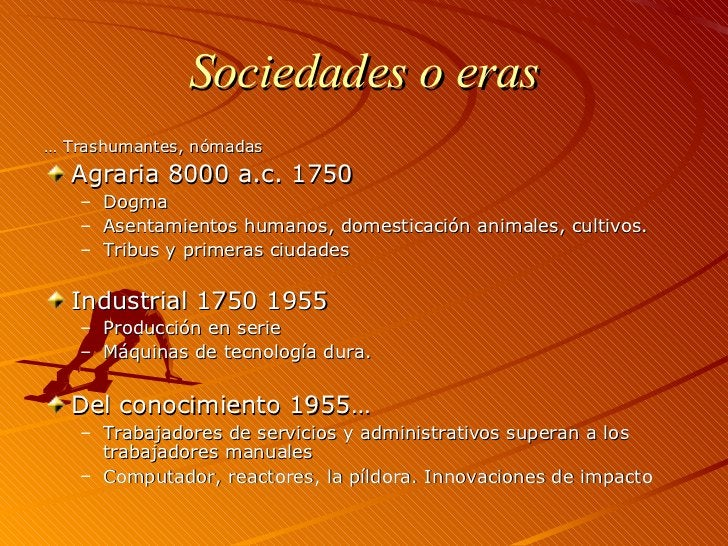Sociedades o eras <ul><li>…  Trashumantes, nómadas </li></ul><ul><li>Agraria 8000 a.c. 1750 </li></ul><ul><ul><li>Dogma </...
