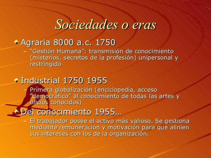 """Sociedades o eras <ul><li>Agraria 8000 a.c. 1750 </li></ul><ul><ul><li>"""" Gestión Humana"""": transmisión de conocimiento  (mi..."""