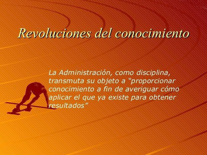 """Revoluciones del conocimiento La Administración, como disciplina, transmuta su objeto a """"proporcionar conocimiento a fin d..."""