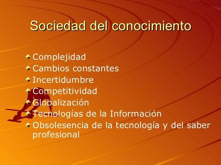 Sociedad del conocimiento <ul><li>Complejidad </li></ul><ul><li>Cambios constantes </li></ul><ul><li>Incertidumbre </li></...
