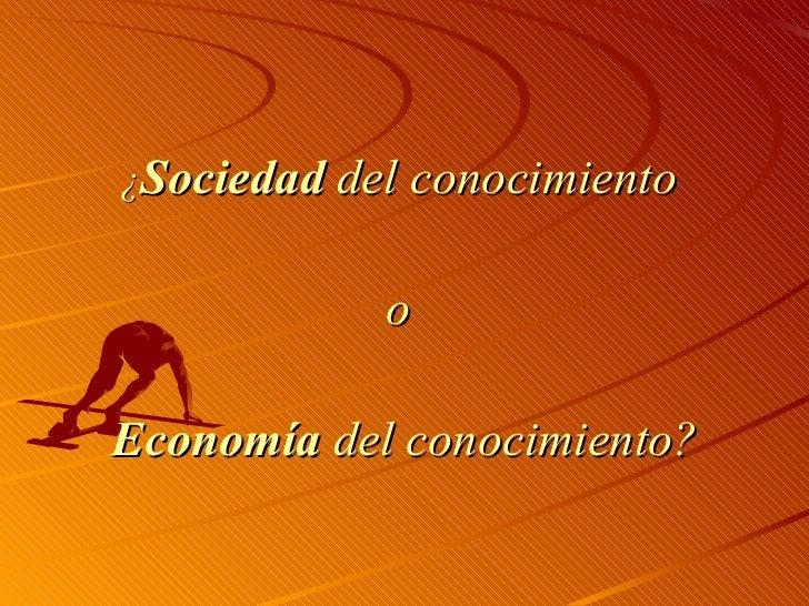 <ul><li>¿ Sociedad  del conocimiento  </li></ul><ul><li>o  </li></ul><ul><li>Economía  del conocimiento? </li></ul>