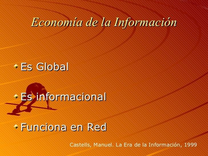 Economía de la Información <ul><li>Es Global </li></ul><ul><li>Es informacional </li></ul><ul><li>Funciona en Red </li></u...