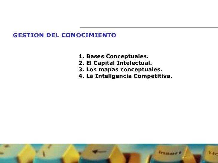 GESTION DEL CONOCIMIENTO   1. Bases Conceptuales.  2.  El Capital Intelectual . 3. Los mapas conceptuales. 4. La Inteligen...