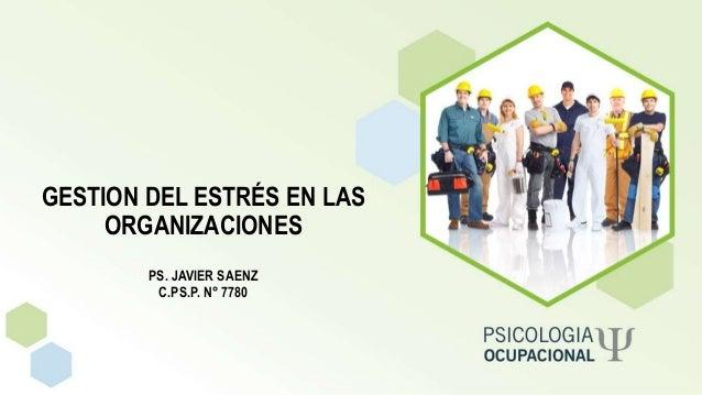 GESTION DEL ESTRÉS EN LAS ORGANIZACIONES PS. JAVIER SAENZ C.PS.P. N° 7780
