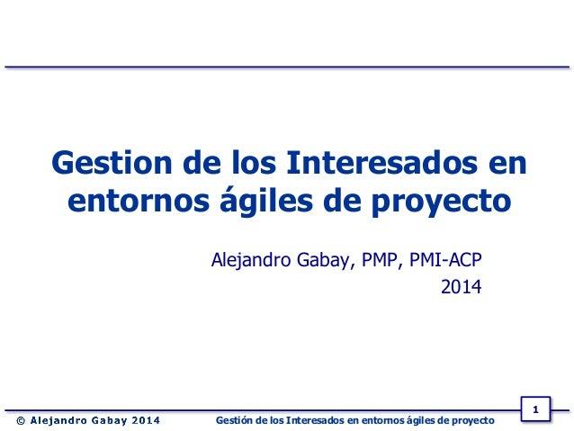 Gestión de los Interesados en entornos ágiles de proyecto 1 Gestion de los Interesados en entornos ágiles de proyecto Alej...