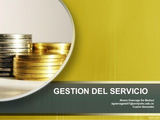 GESTION DEL SERVICIO Alvaro Goenaga De Bedout agoenagade01@uninpahu.edu.co Cuarto Semestre