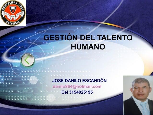 GESTIÔN DEL TALENTO      HUMANO JOSE DANILO ESCANDÔN danilo964@hotmail.com     Cel 3154025195                         LOGO