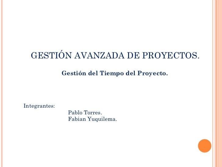 GESTIÓN AVANZADA DE PROYECTOS. Gestión del Tiempo del Proyecto. Integrantes: Pablo Torres. Fabian Yuquilema.