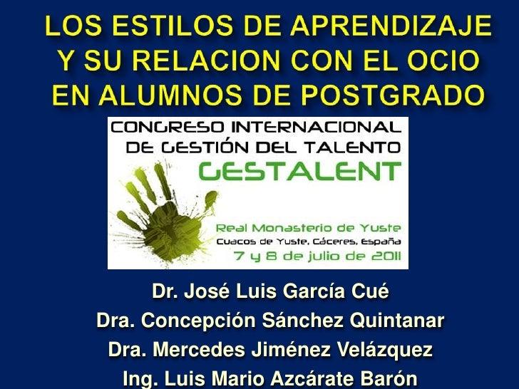 LOS ESTILOS DE APRENDIZAJE Y SU RELACION CON EL OCIO EN ALUMNOS DE POSTGRADO<br />Dr. José Luis García Cué<br />Dra. Conce...