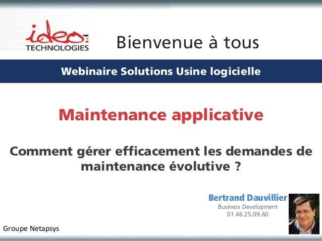 Bienvenue à tous                  Webinaire Solutions Usine logicielle              Maintenance applicative Comment gérer ...