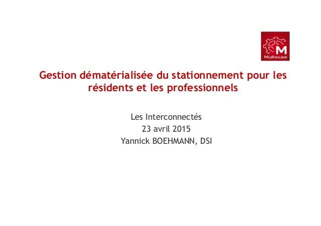 Gestion dématérialisée du stationnement pour les résidents et les professionnels Les Interconnectés 23 avril 2015 Yannick ...