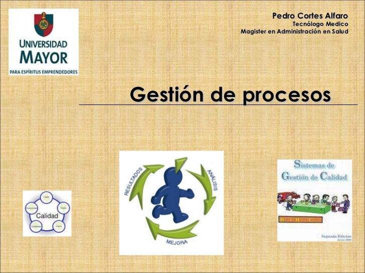Gestión de procesos Pedro Cortes Alfaro Tecnólogo Medico Magister en Administración en Salud
