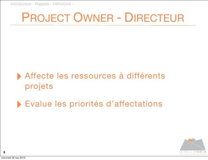 Introduction - Rappels - Définitions -                    PROJECT OWNER - DIRECTEUR               ‣ Affecte les ressources ...