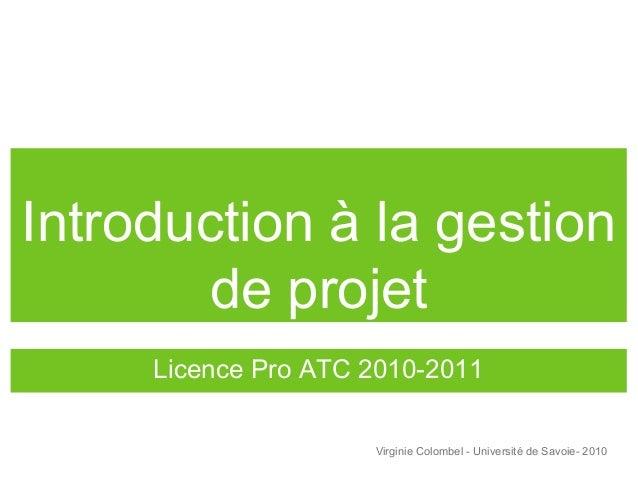 Introduction à la gestion de projet Licence Pro ATC 2010-2011 Virginie Colombel - Université de Savoie- 2010