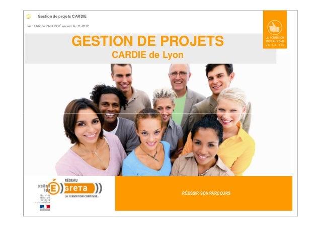 GESTION DE PROJETS CARDIE de Lyon Jean Philippe PAILLISSÉ version A - 11-2012 Gestion de projets CARDIE RÉUSSIR SON PARCOU...