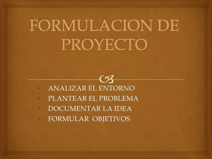 FORMULACION DE PROYECTO<br /><ul><li>ANALIZAR EL ENTORNO