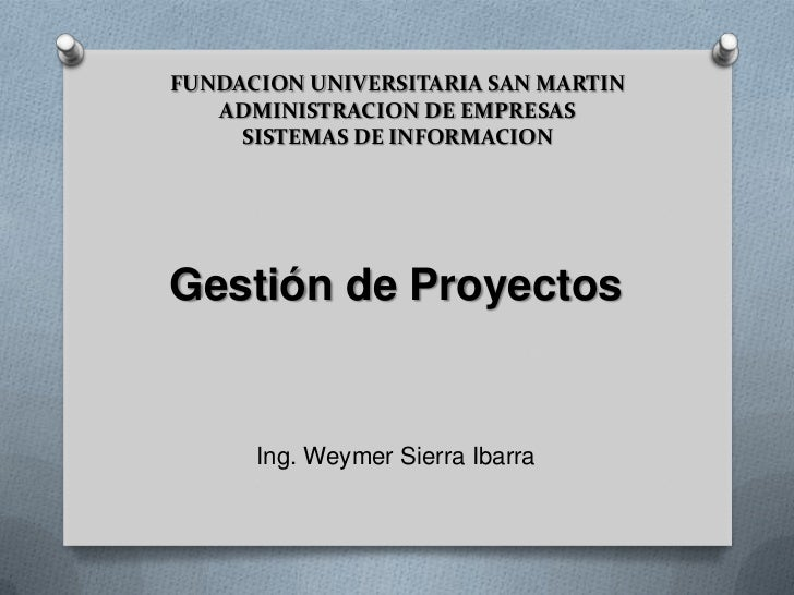 FUNDACION UNIVERSITARIA SAN MARTIN ADMINISTRACION DE EMPRESASSISTEMAS DE INFORMACION<br />Gestión de Proyectos<br />Ing. W...
