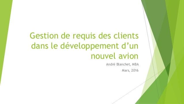 Gestion de requis des clients dans le développement d'un nouvel avion André Blanchet, MBA Mars, 2016
