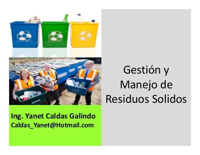 Ing. Yanet Caldas Galindo CIP: 115456 Caldas_Yanet@Hotmail.com Gestión y Manejo de Residuos Solidos