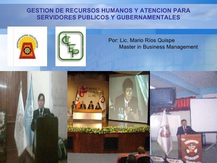 GESTION DE RECURSOS HUMANOS Y ATENCION PARA SERVIDORES PUBLICOS Y GUBERNAMENTALES Por: Lic. Mario Ríos Quispe Master in Bu...