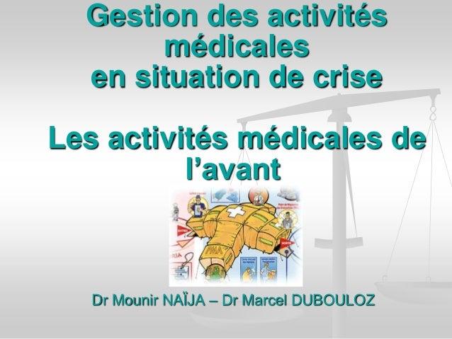 Dr Mounir NAÏJA – Dr Marcel DUBOULOZ Gestion des activités médicales en situation de crise Les activités médicales de l'av...
