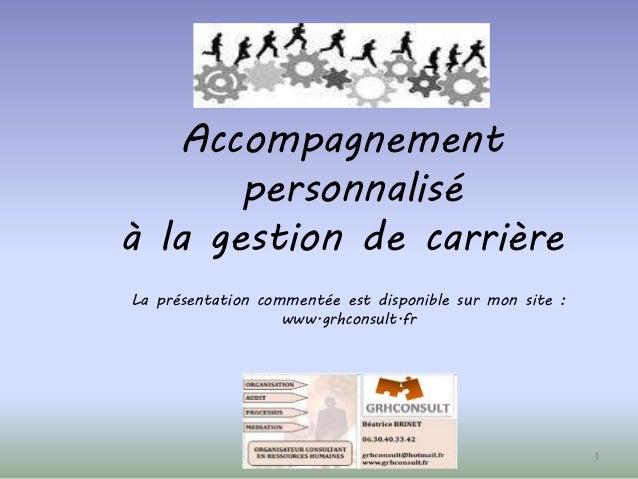 Accompagnement personnalisé à la gestion de carrière 1 La présentation commentée est disponible sur mon site : www.grhcons...