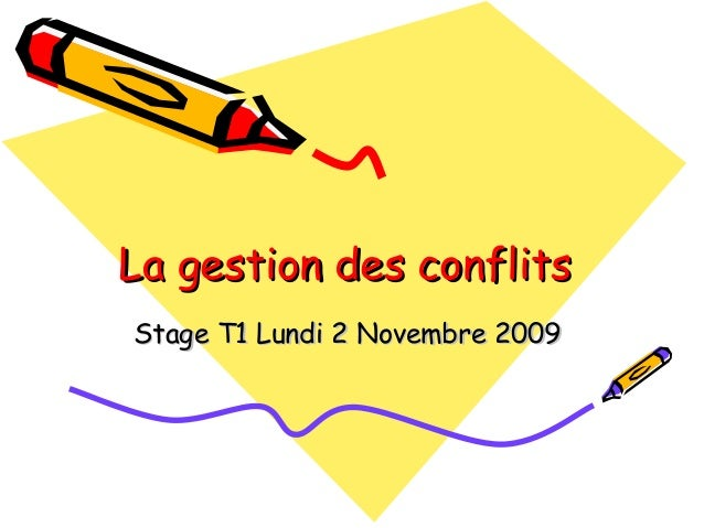 La gestion des conflitsLa gestion des conflits Stage T1 Lundi 2 Novembre 2009Stage T1 Lundi 2 Novembre 2009