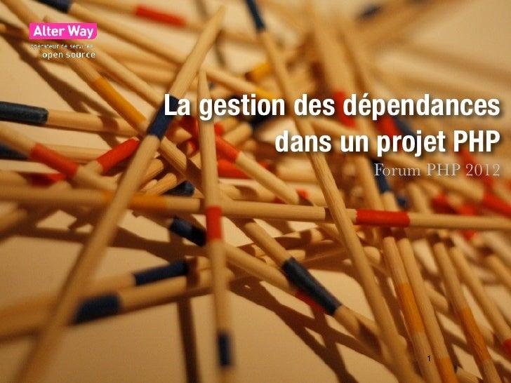 La gestion des dépendances         dans un projet PHP                Forum PHP 2012                     1