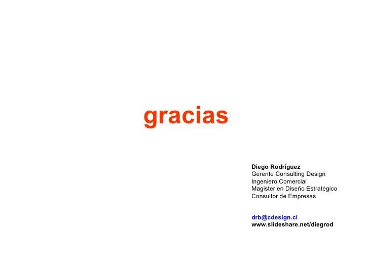 gracias Diego Rodríguez Gerente  Consulting Design Ingeniero Comercial Magister en Diseño Estratégico Consultor de Empresa...