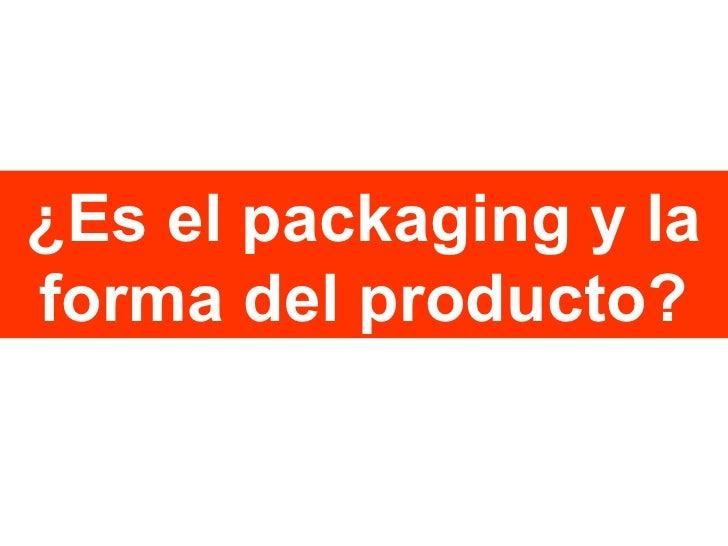 ¿Es el packaging y la forma del producto?