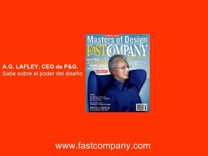 www.fastcompany.com A.G. LAFLEY, CEO de P&G. Sabe sobre el poder del diseño