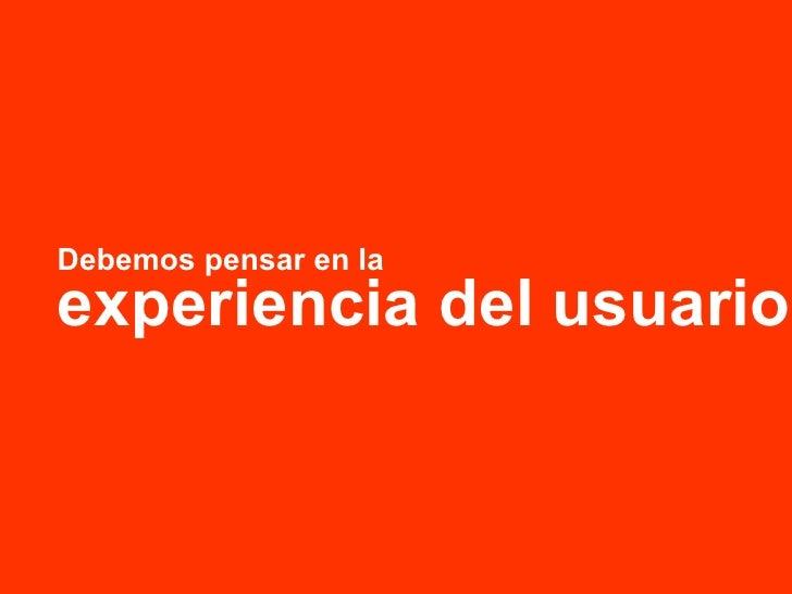 Debemos pensar en la experiencia del usuario