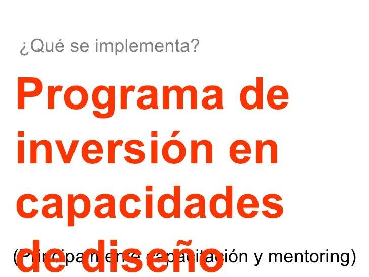 (Principalmente capacitación y mentoring) Programa de inversión en capacidades de diseño  ¿Qué se implementa?