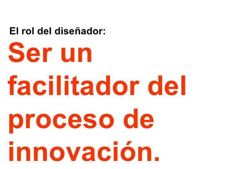 El rol del diseñador: Ser un facilitador del proceso de innovación.