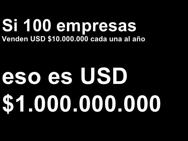 Si 100 empresas Venden USD $10.000.000 cada una al año eso es USD $1.000.000.000