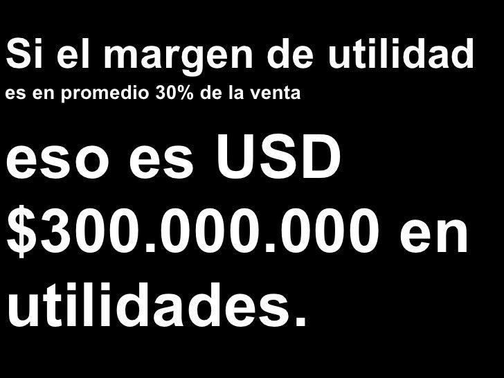 Si el margen de utilidad es en promedio 30% de la venta eso es USD $300.000.000 en utilidades.