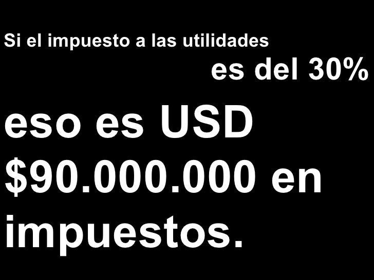 Si el impuesto a las utilidades es del 30% eso es USD $90.000.000 en impuestos.