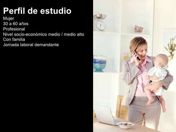 Perfil de estudio Mujer 30 a 60 años Profesional Nivel socio-económico medio / medio alto Con familia Jornada laboral dema...