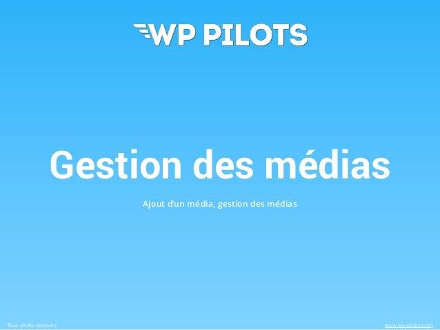 Gestion des médias  Ajout d'un média, gestion des médias  Tous droits réservés www.wp-pilots.com