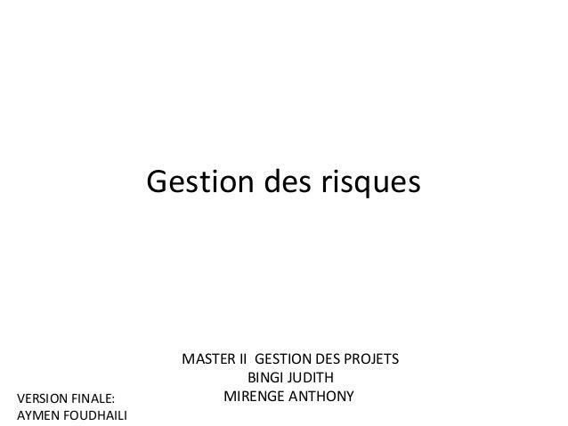Gestion des risques   MASTER II GESTION DES PROJETS BINGI JUDITH MIRENGE ANTHONYVERSION FINALE: AYMEN FOUDHAILI