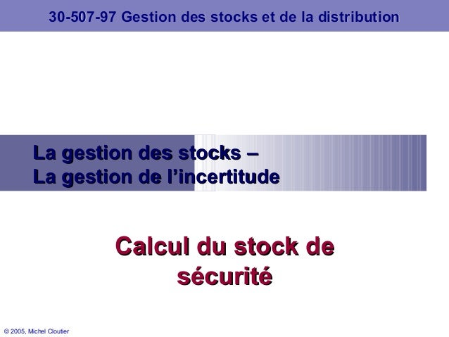 © 2005, Michel Cloutier La gestion des stocks –La gestion des stocks – La gestion de l'incertitudeLa gestion de l'incertit...