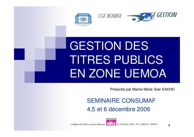 1 GESTION DES TITRES PUBLICS EN ZONE UEMOA SEMINAIRE CONSUMAF 4,5 et 6 décembre 2006 Présenté par Mame Marie Sow SAKHO