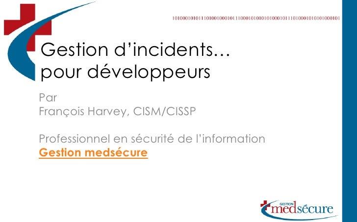 Gestion d'incidents… pour développeurs Par François Harvey, CISM/CISSP  Professionnel en sécurité de l'information Gestion...