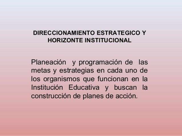 DIRECCIONAMIENTO ESTRATEGICO Y    HORIZONTE INSTITUCIONALPlaneación y programación de lasmetas y estrategias en cada uno d...