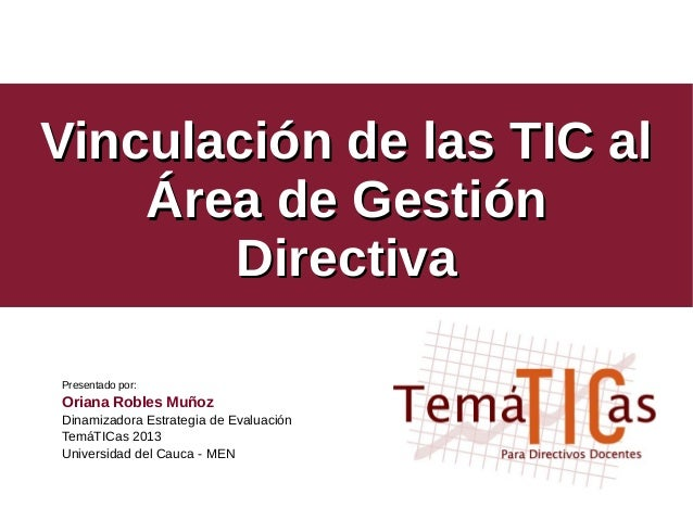 Vinculación de las TIC alVinculación de las TIC al Área de GestiónÁrea de Gestión DirectivaDirectiva Presentado por: Orian...