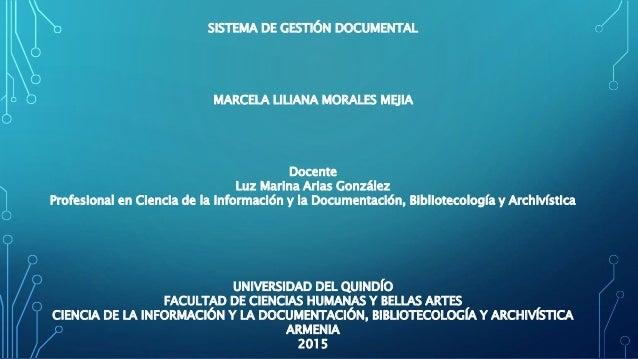 SISTEMA DE GESTIÓN DOCUMENTAL MARCELA LILIANA MORALES MEJIA Docente Luz Marina Arias González Profesional en Ciencia de la...