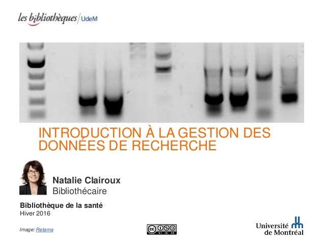 INTRODUCTION À LA GESTION DES DONNÉES DE RECHERCHE Natalie Clairoux Bibliothécaire Bibliothèque de la santé Hiver 2016 Ima...